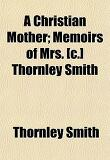 A Christian Mother; Memoirs of Mrs. [C.] Thornley Smith