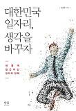 대한민국 일자리, 생각을 바꾸자 :  새롭게 접근하는 일자리 정책
